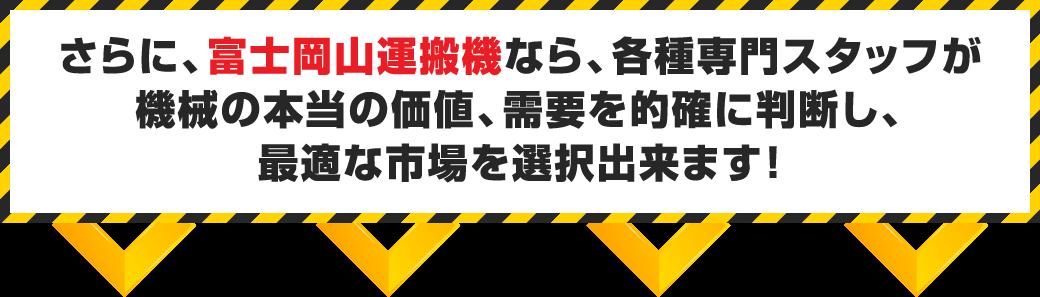 さらに、富士岡山運搬機なら、各種専門スタッフが機械の本当の価値、需要を的確に判断し、最適な市場を選択出来ます!