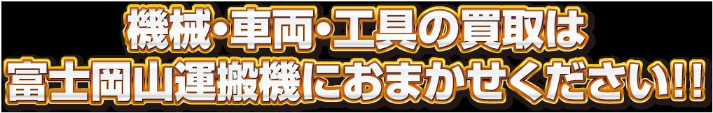 機械・車両・工具の買取は富士岡山運搬機におまかせください!!