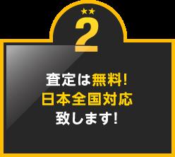 2.査定は無料!日本全国対応致します!