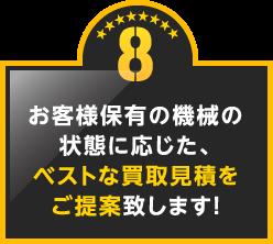 8.お客様保有の機械の状態に応じた、ベストな買取見積をご提案致します!